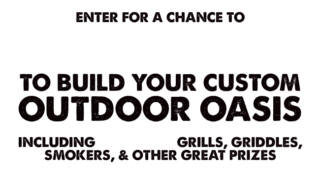 Enter for a chance to WIN $4,000 to build your custom outdoor oasis! Including Pit Boss grills, griddles, smokers, & other great prizes.